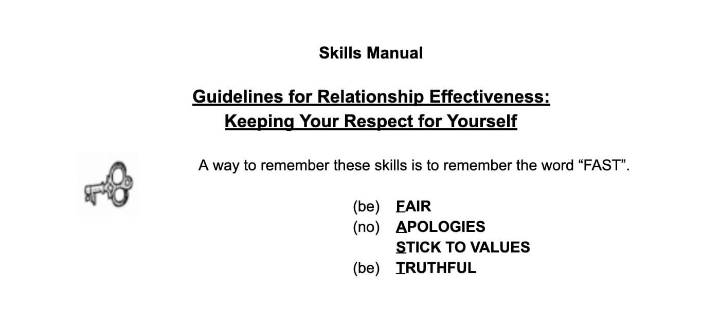 "Skill Manual. Guidlines for Relationship Effectiveness: Keeping Your Respect for Yourself. A way to remember these skills is the word ""Fast."" Be Fair. No Apologies. Stick to Values. Be Truthful."